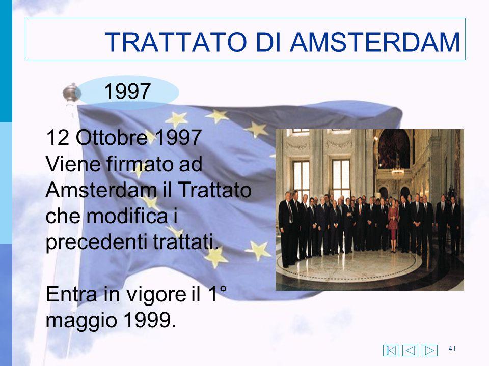 41 TRATTATO DI AMSTERDAM 1997 12 Ottobre 1997 Viene firmato ad Amsterdam il Trattato che modifica i precedenti trattati. Entra in vigore il 1° maggio