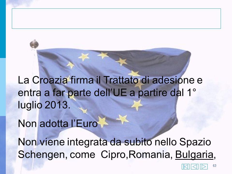 63 La Croazia firma il Trattato di adesione e entra a far parte dell'UE a partire dal 1° luglio 2013. Non adotta l'Euro Non viene integrata da subito