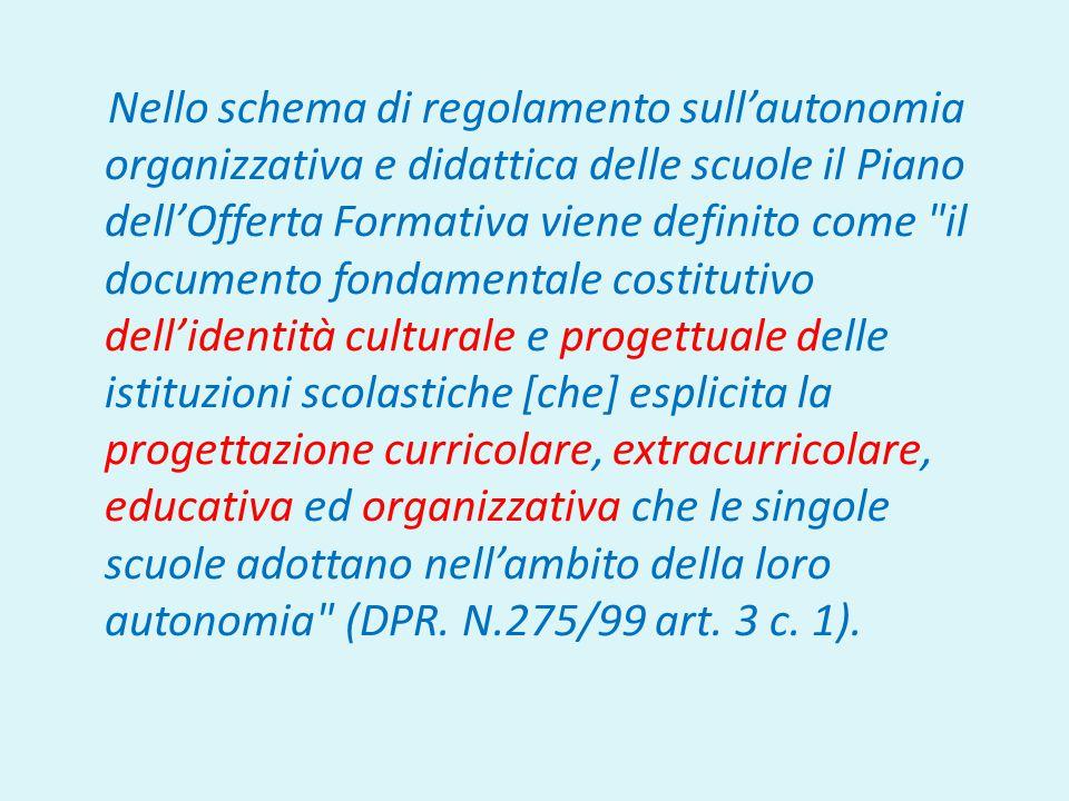 Nello schema di regolamento sull'autonomia organizzativa e didattica delle scuole il Piano dell'Offerta Formativa viene definito come il documento fondamentale costitutivo dell'identità culturale e progettuale delle istituzioni scolastiche [che] esplicita la progettazione curricolare, extracurricolare, educativa ed organizzativa che le singole scuole adottano nell'ambito della loro autonomia (DPR.