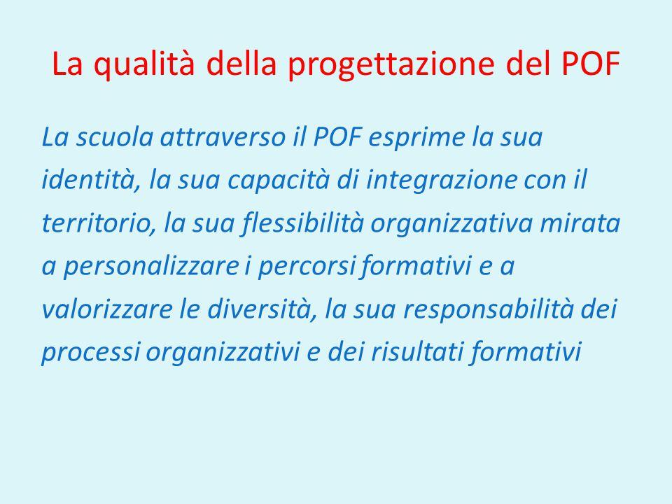 La qualità della progettazione del POF La scuola attraverso il POF esprime la sua identità, la sua capacità di integrazione con il territorio, la sua flessibilità organizzativa mirata a personalizzare i percorsi formativi e a valorizzare le diversità, la sua responsabilità dei processi organizzativi e dei risultati formativi