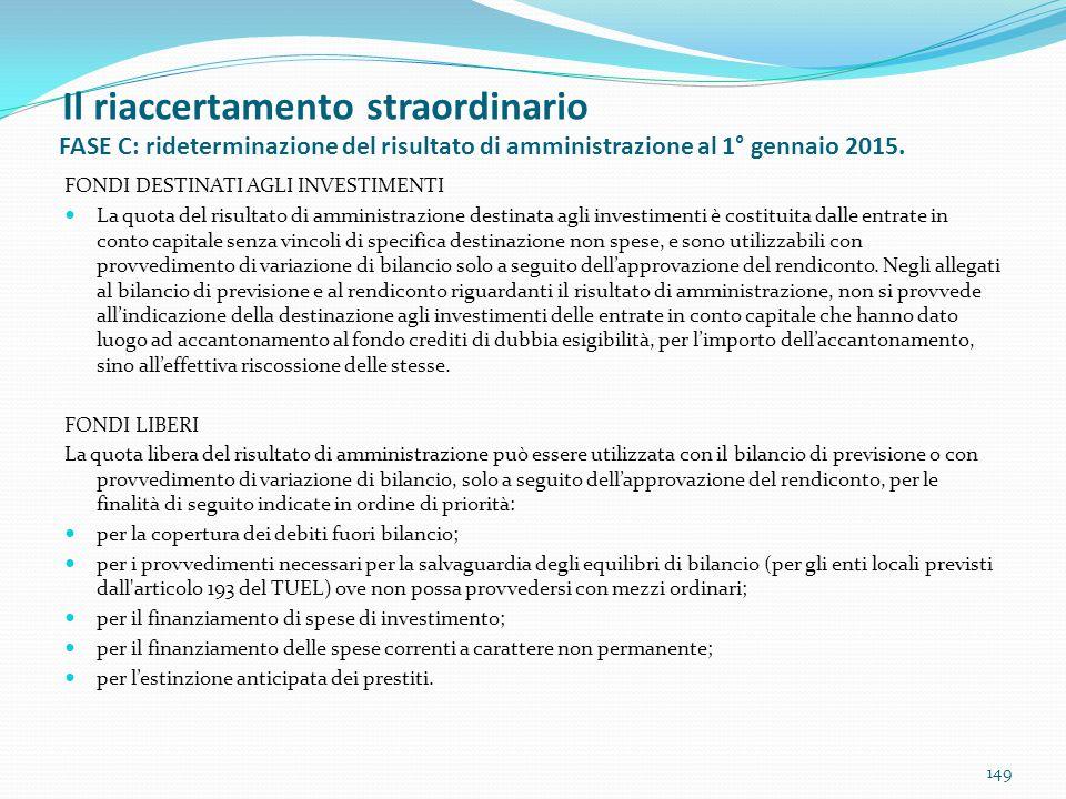 Il riaccertamento straordinario FASE C: rideterminazione del risultato di amministrazione al 1° gennaio 2015. 149 FONDI DESTINATI AGLI INVESTIMENTI La