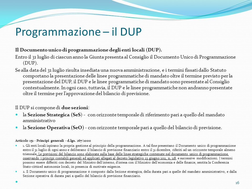 Programmazione – il DUP Il Documento unico di programmazione degli enti locali (DUP). Entro il 31 luglio di ciascun anno la Giunta presenta al Consigl