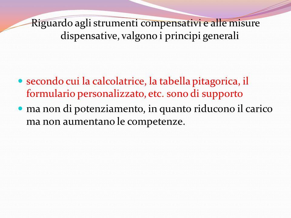 Riguardo agli strumenti compensativi e alle misure dispensative, valgono i principi generali secondo cui la calcolatrice, la tabella pitagorica, il formulario personalizzato, etc.
