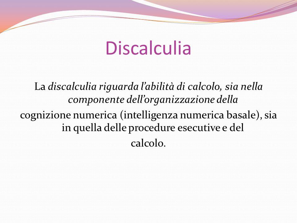 Discalculia La discalculia riguarda l'abilità di calcolo, sia nella componente dell'organizzazione della cognizione numerica (intelligenza numerica basale), sia in quella delle procedure esecutive e del calcolo.