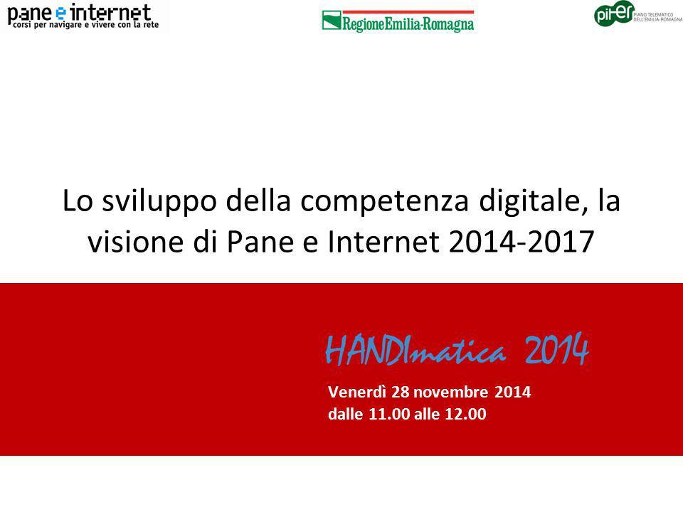 PANE E INTERNET 2014-2017 REGIONE EMILIA-ROMAGNA Lo sviluppo della competenza digitale, la visione di Pane e Internet 2014-2017 Venerdì 28 novembre 2014 dalle 11.00 alle 12.00