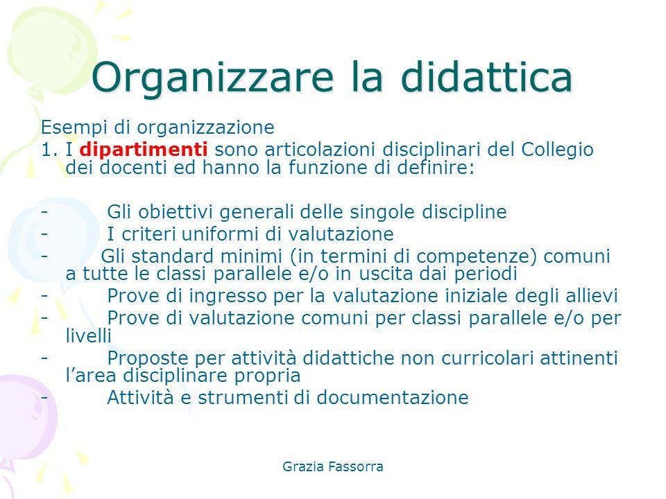 Grazia Fassorra Organizzare la didattica Esempi di organizzazione 1. I dipartimenti sono articolazioni disciplinari del Collegio dei docenti ed hanno