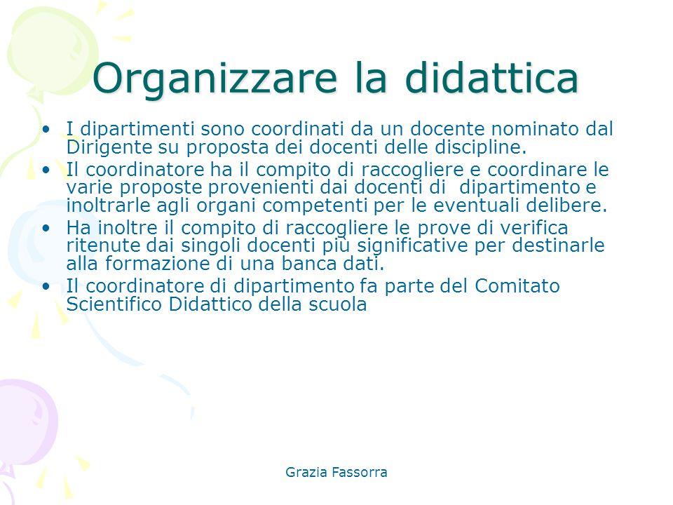 Grazia Fassorra Organizzare la didattica I dipartimenti sono coordinati da un docente nominato dal Dirigente su proposta dei docenti delle discipline.
