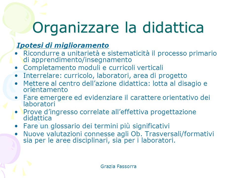 Grazia Fassorra Organizzare la didattica Ipotesi di miglioramento Ricondurre a unitarietà e sistematicità il processo primario di apprendimento/insegn