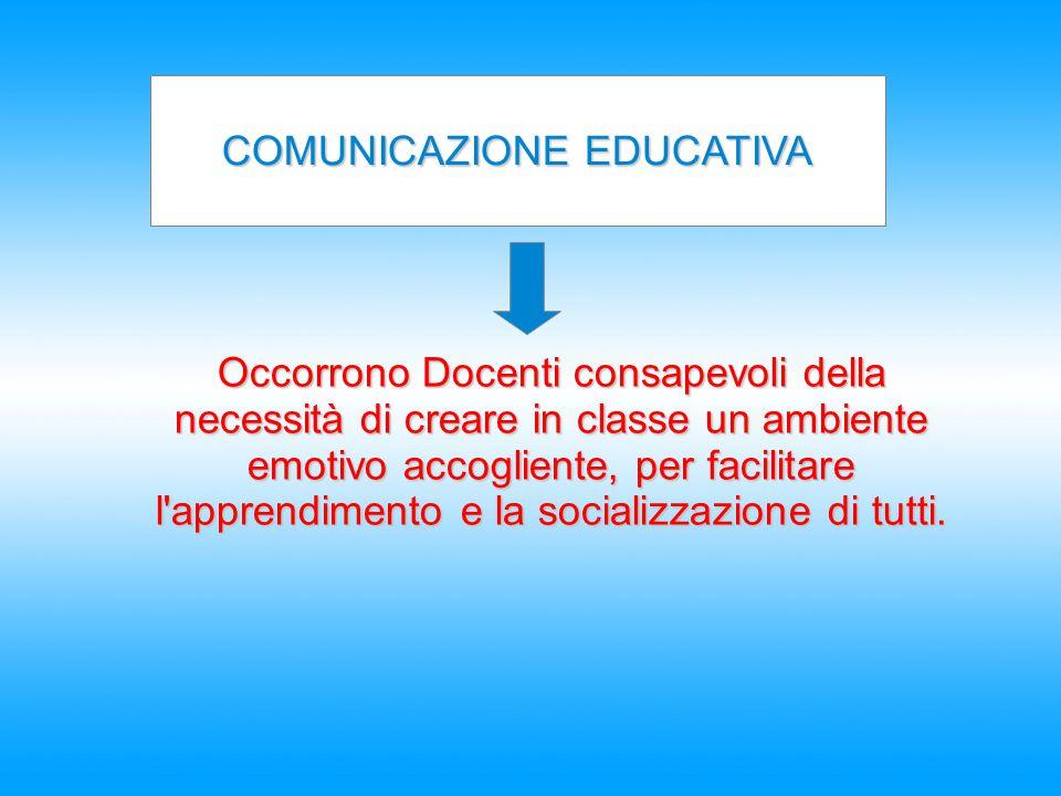 COMUNICAZIONE EDUCATIVA Occorrono Docenti consapevoli della necessità di creare in classe un ambiente emotivo accogliente, per facilitare l'apprendime