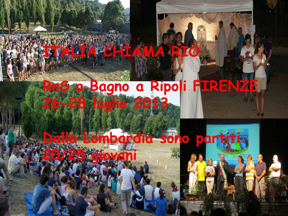 ITALIA CHIAMA RIO RnS a Bagno a Ripoli FIRENZE 26-28 luglio 2013 Dalla Lombardia sono partiti 20/25 giovani