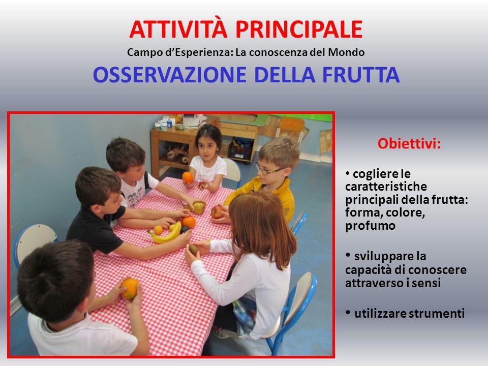 ATTIVITÀ PRINCIPALE Campo d'Esperienza: La conoscenza del Mondo OSSERVAZIONE DELLA FRUTTA Obiettivi: cogliere le caratteristiche principali della frut