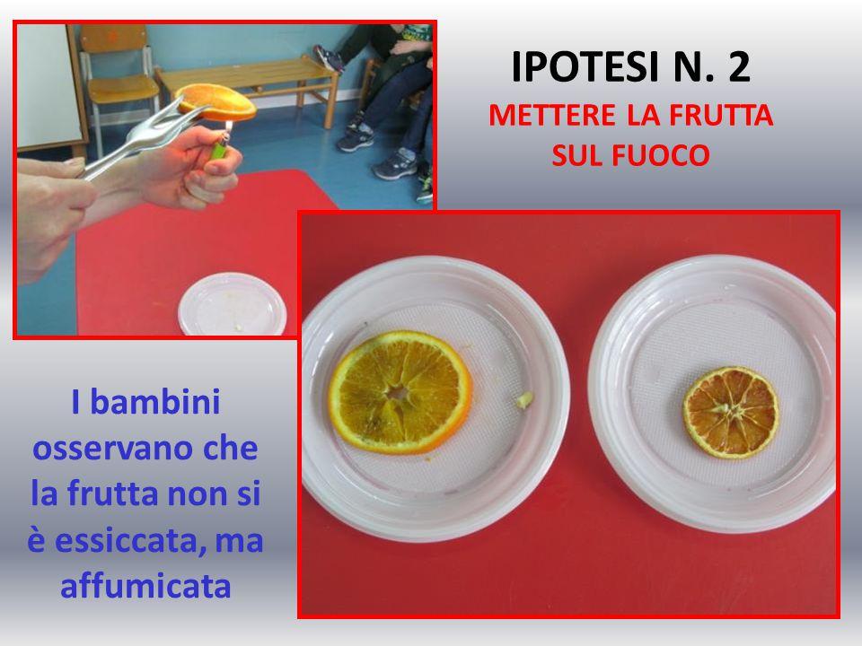 I bambini osservano che la frutta non si è essiccata, ma affumicata IPOTESI N. 2 METTERE LA FRUTTA SUL FUOCO