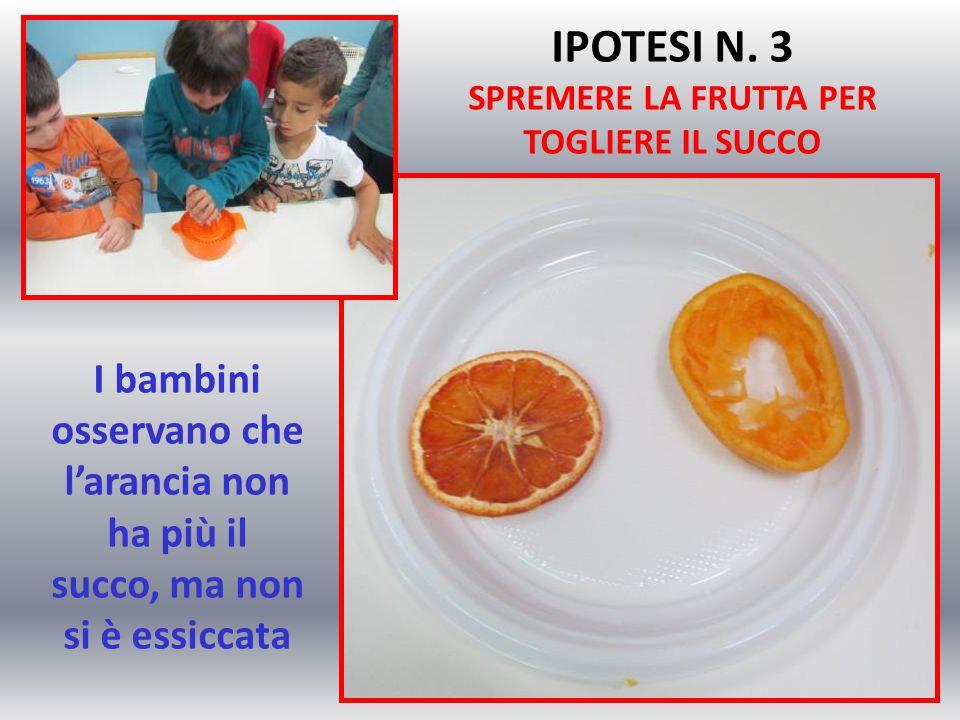 I bambini osservano che l'arancia non ha più il succo, ma non si è essiccata IPOTESI N. 3 SPREMERE LA FRUTTA PER TOGLIERE IL SUCCO