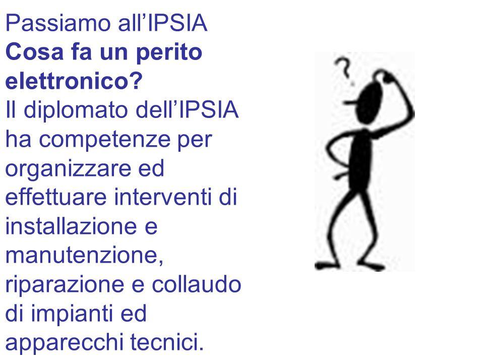 Passiamo all'IPSIA Cosa fa un perito elettronico? Il diplomato dell'IPSIA ha competenze per organizzare ed effettuare interventi di installazione e ma