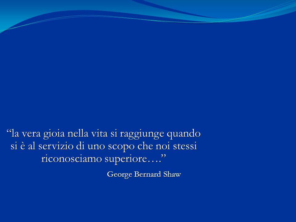 """""""la vera gioia nella vita si raggiunge quando si è al servizio di uno scopo che noi stessi riconosciamo superiore…."""" George Bernard Shaw George Bernar"""
