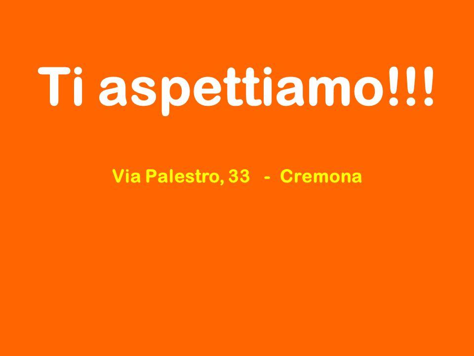 Ti aspettiamo!!! Via Palestro, 33 - Cremona