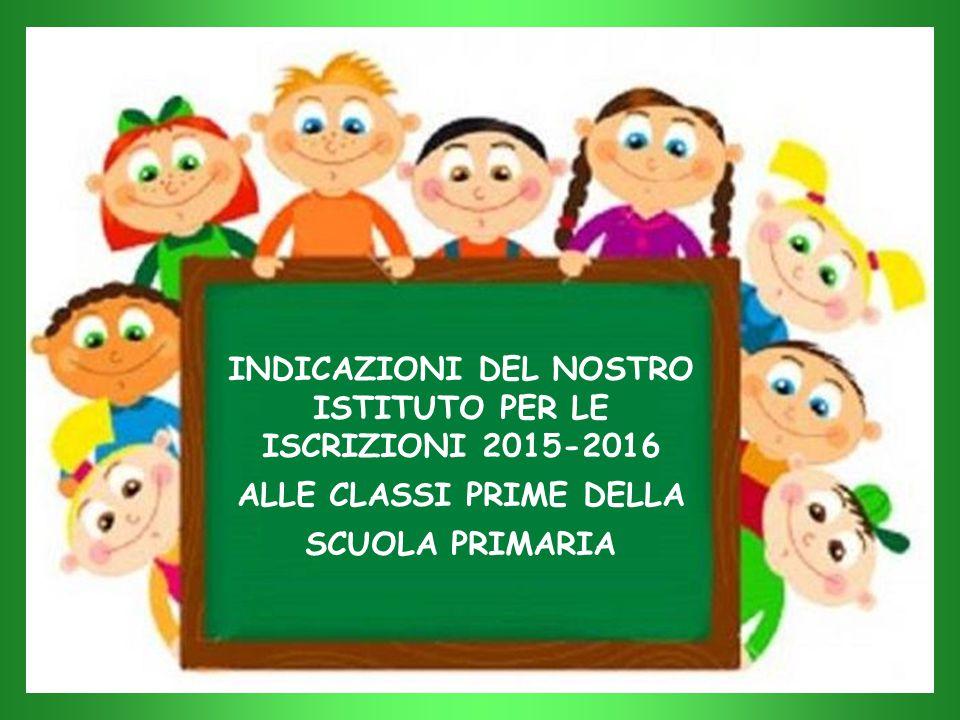 INDICAZIONI DEL NOSTRO ISTITUTO PER LE ISCRIZIONI 2015-2016 ALLE CLASSI PRIME DELLA SCUOLA PRIMARIA