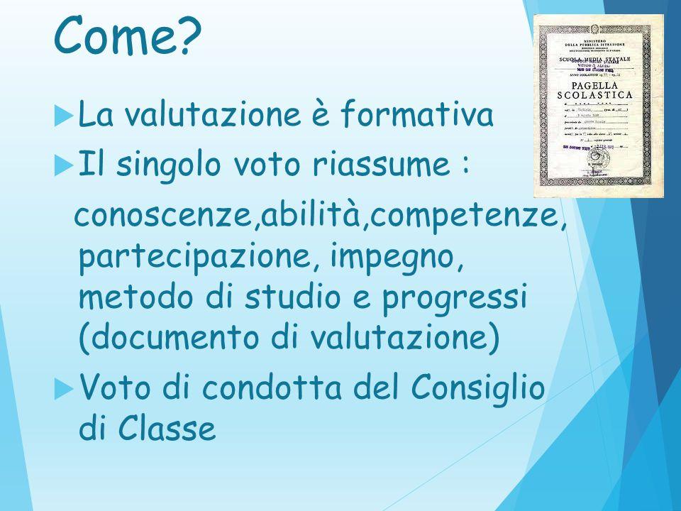 Come?  La valutazione è formativa  Il singolo voto riassume : conoscenze,abilità,competenze, partecipazione, impegno, metodo di studio e progressi (