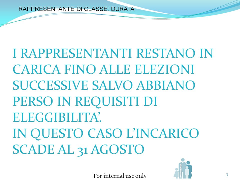 For internal use only 3 RAPPRESENTANTE DI CLASSE: DURATA I RAPPRESENTANTI RESTANO IN CARICA FINO ALLE ELEZIONI SUCCESSIVE SALVO ABBIANO PERSO IN REQUI