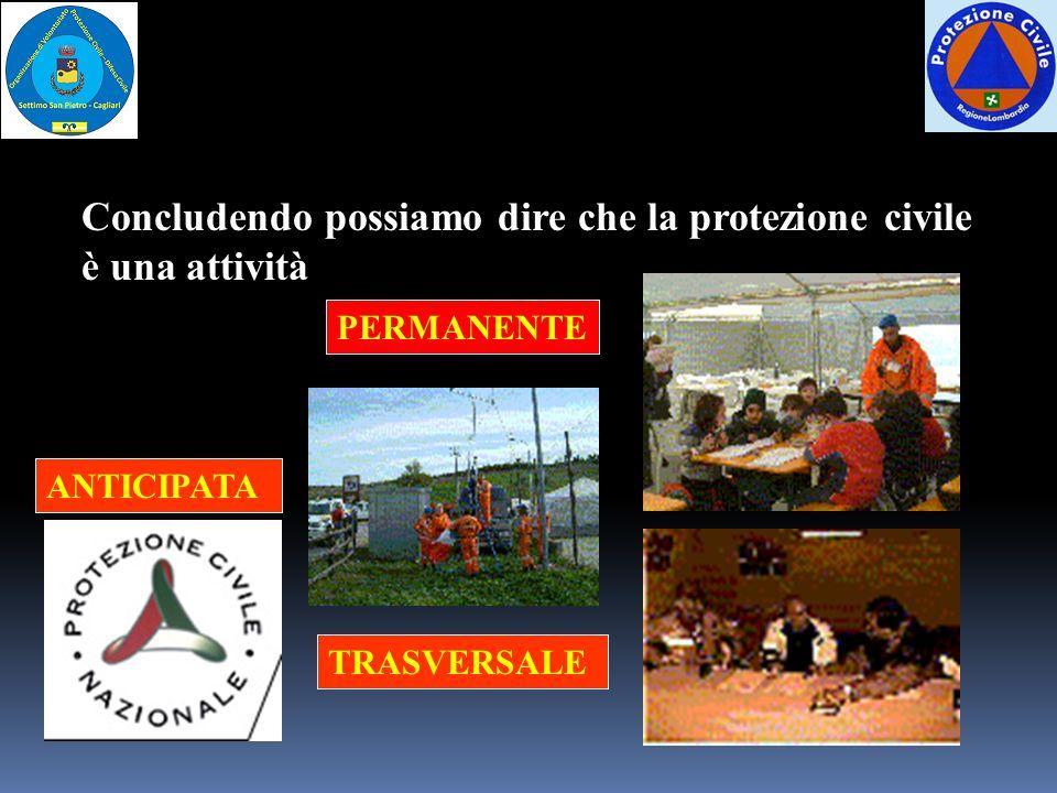 Concludendo possiamo dire che la protezione civile è una attività PERMANENTE ANTICIPATA TRASVERSALE