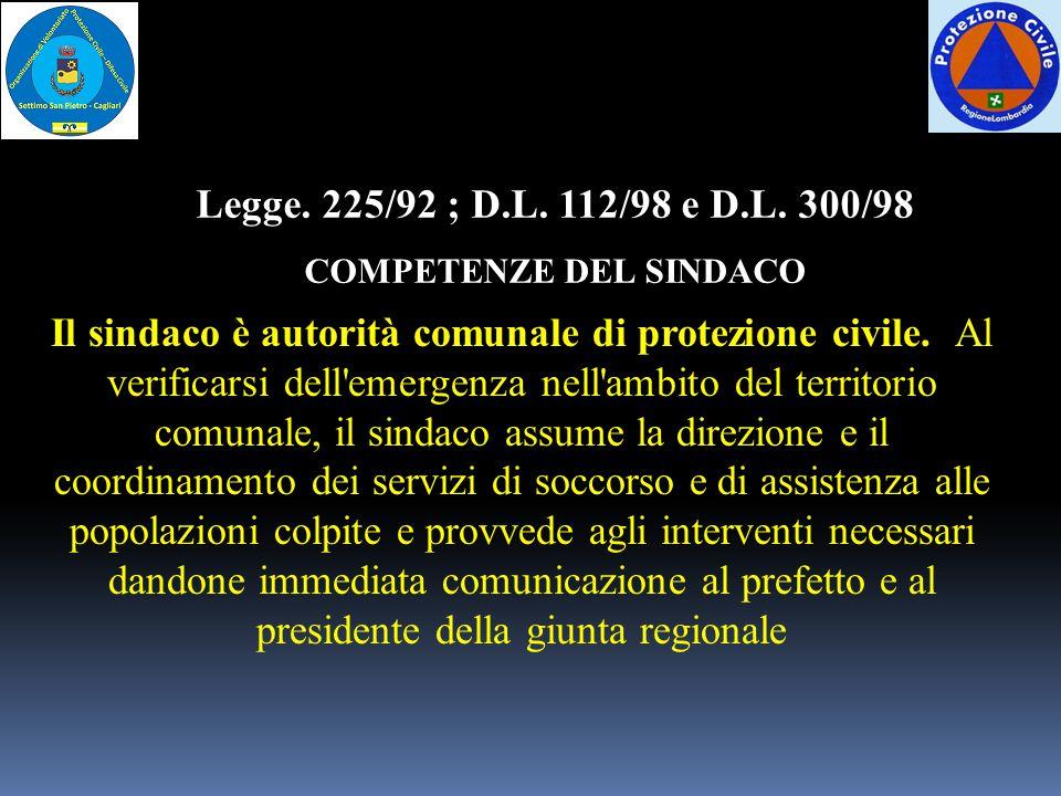 Legge. 225/92 ; D.L. 112/98 e D.L. 300/98 COMPETENZE DEL SINDACO Il sindaco è autorità comunale di protezione civile. Al verificarsi dell'emergenza ne