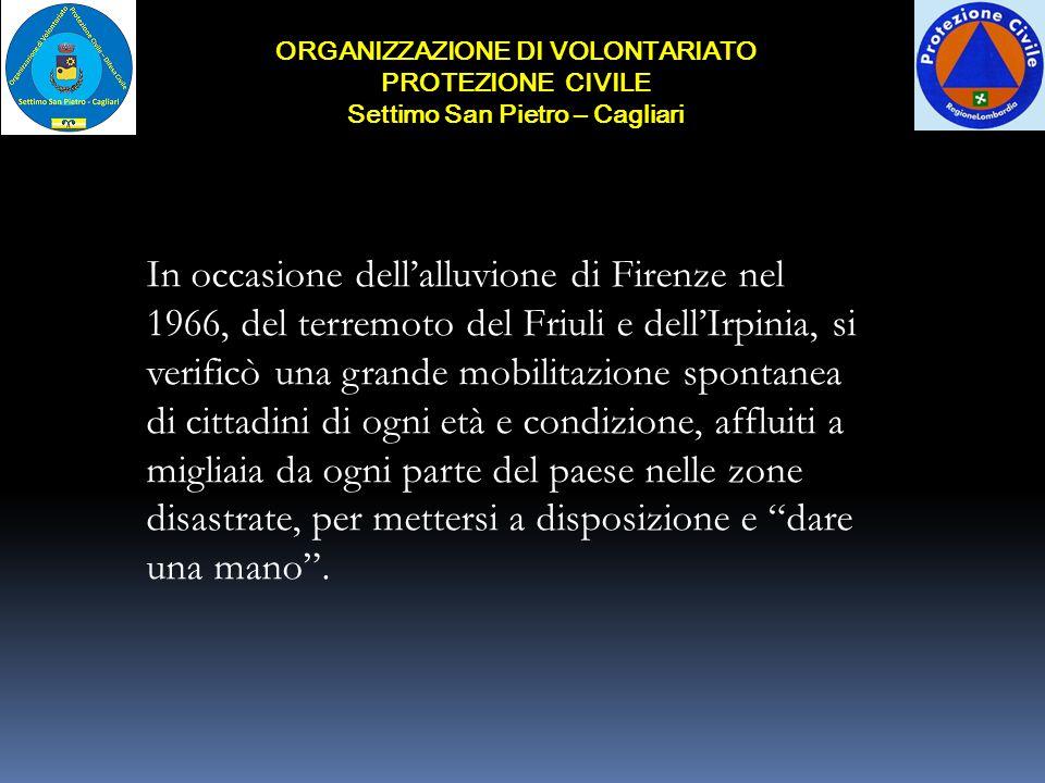 ORGANIZZAZIONE DI VOLONTARIATO PROTEZIONE CIVILE Settimo San Pietro – Cagliari In quelle occasioni si scoprì che mancava un sistema pubblico adeguato che sapesse organizzare ed impiegare il volontariato.