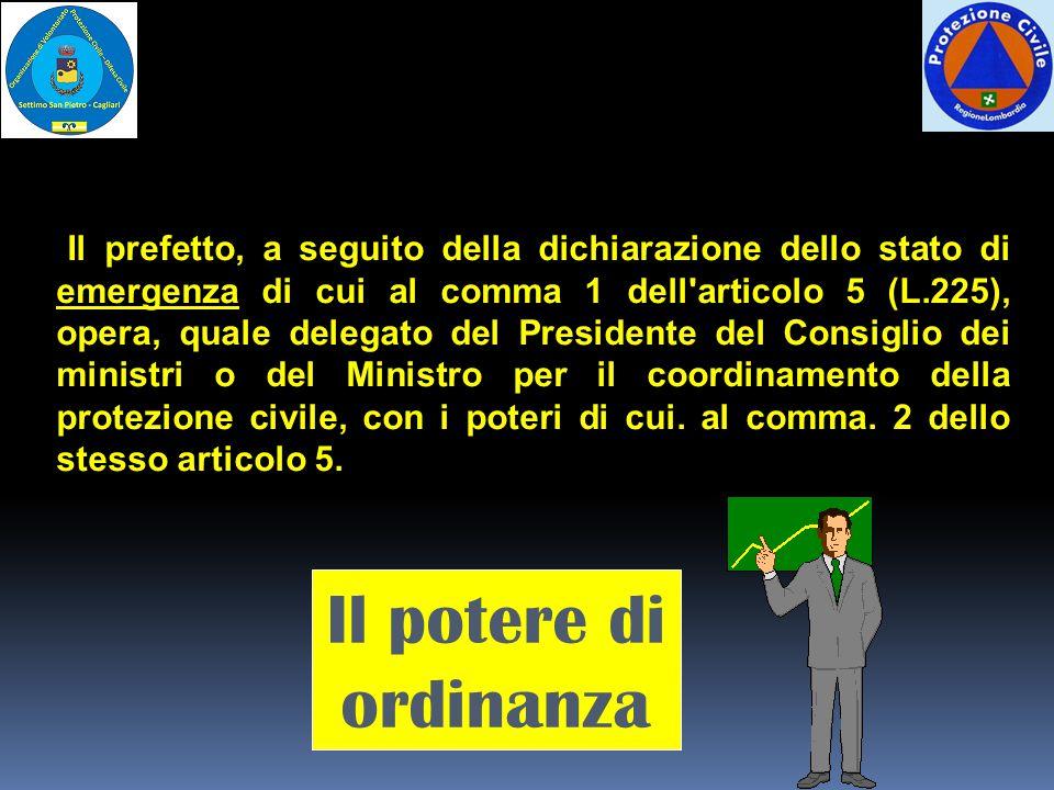 Il prefetto, a seguito della dichiarazione dello stato di emergenza di cui al comma 1 dell articolo 5 (L.225), opera, quale delegato del Presidente del Consiglio dei ministri o del Ministro per il coordinamento della protezione civile, con i poteri di cui.