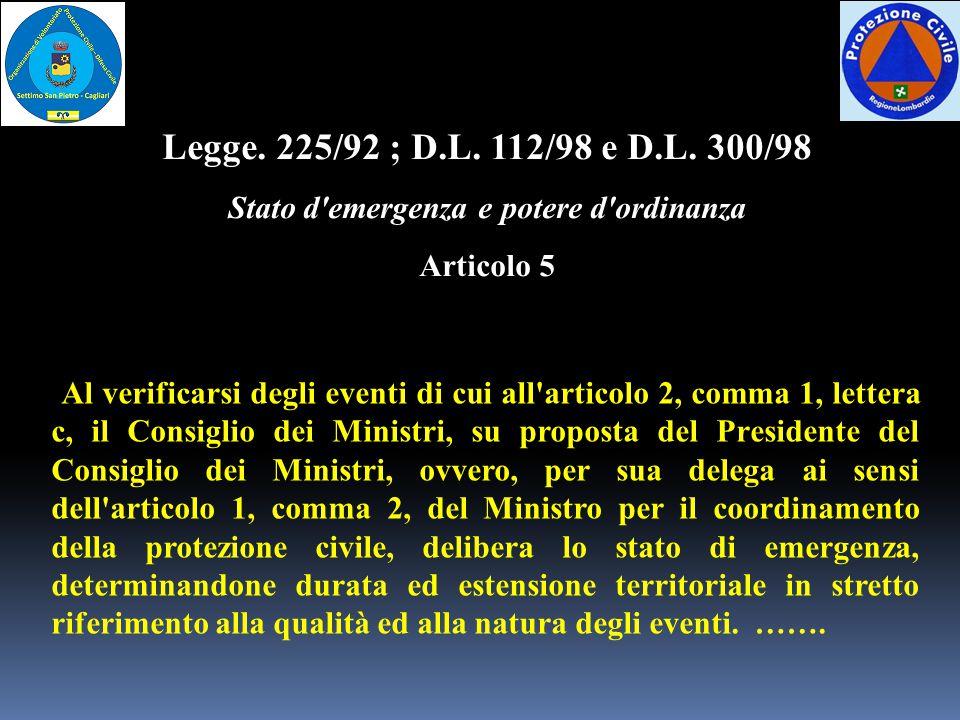 Legge. 225/92 ; D.L. 112/98 e D.L. 300/98 Stato d'emergenza e potere d'ordinanza Articolo 5 Al verificarsi degli eventi di cui all'articolo 2, comma 1