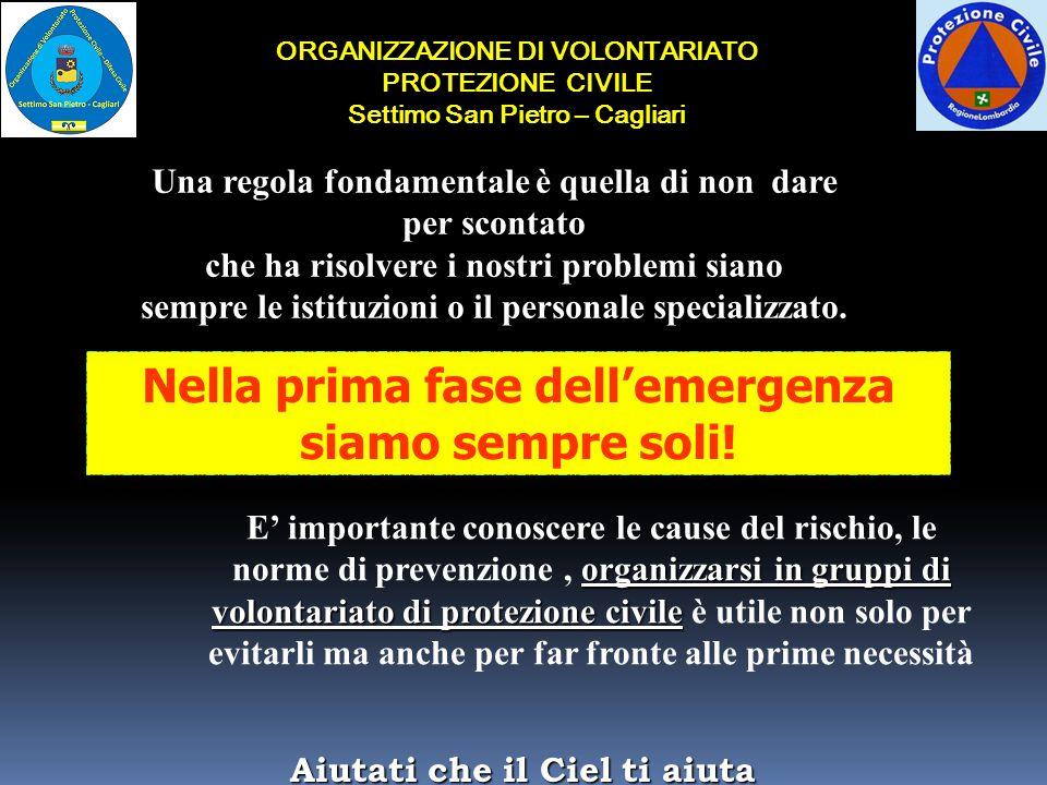 ORGANIZZAZIONE DI VOLONTARIATO PROTEZIONE CIVILE Settimo San Pietro – Cagliari Una regola fondamentale è quella di non dare per scontato che ha risolvere i nostri problemi siano sempre le istituzioni o il personale specializzato.