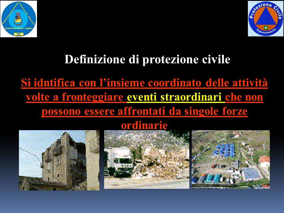 Definizione di protezione civile Si idntifica con l'insieme coordinato delle attività volte a fronteggiare eventi straordinari che non possono essere affrontati da singole forze ordinarie