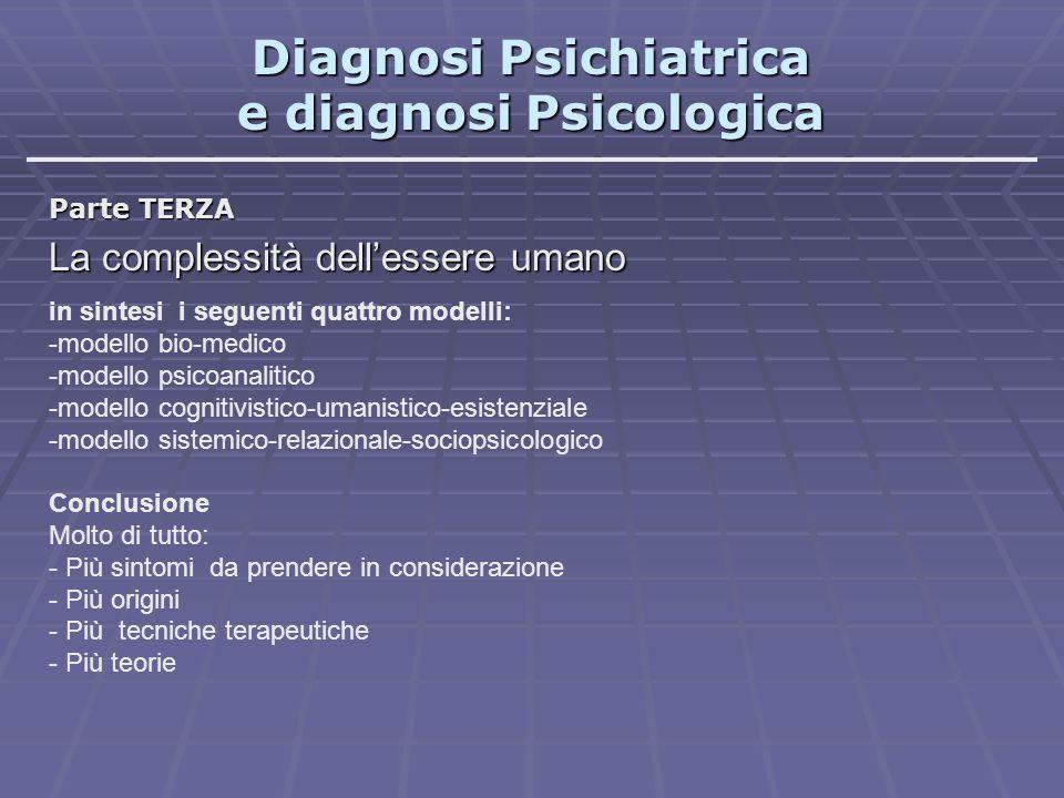 Diagnosi Psichiatrica e diagnosi Psicologica Parte TERZA La complessità dell'essere umano in sintesi i seguenti quattro modelli: -modello bio-medico -