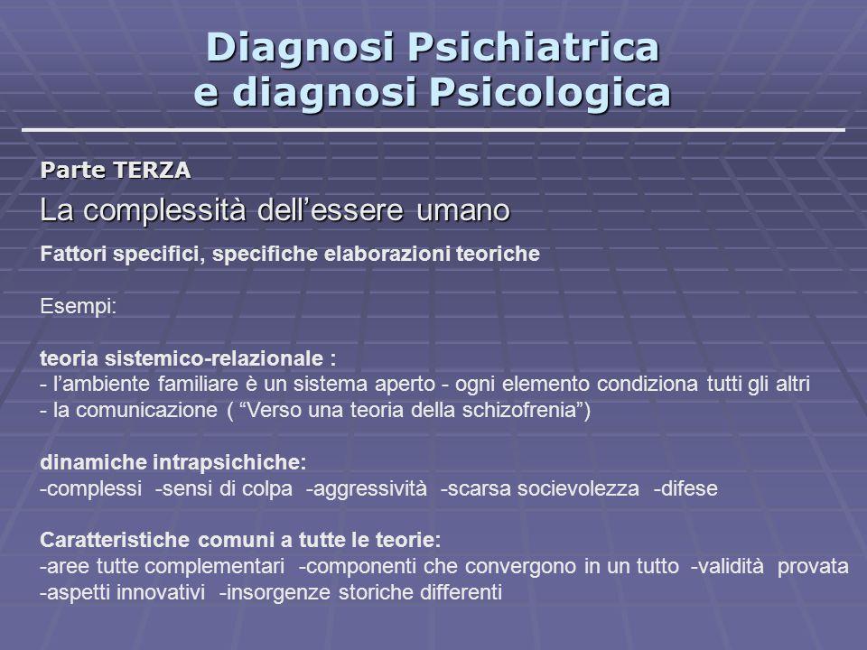 Diagnosi Psichiatrica e diagnosi Psicologica Parte TERZA La complessità dell'essere umano Fattori specifici, specifiche elaborazioni teoriche Esempi: