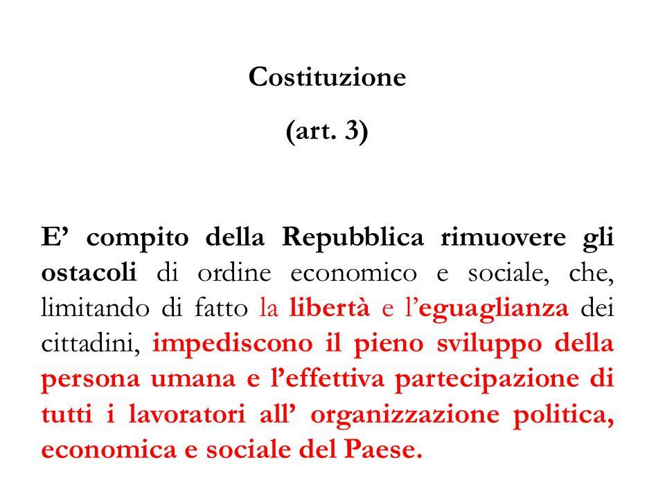 Costituzione (art. 3) E' compito della Repubblica rimuovere gli ostacoli di ordine economico e sociale, che, limitando di fatto la libertà e l'eguagli