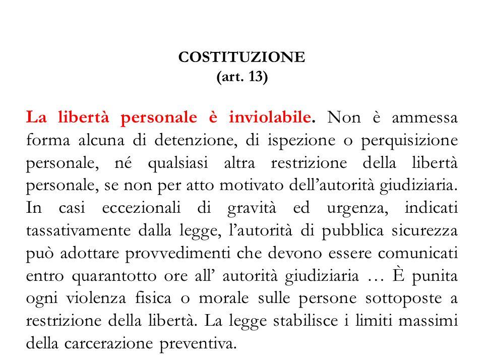 COSTITUZIONE (art. 13) La libertà personale è inviolabile. Non è ammessa forma alcuna di detenzione, di ispezione o perquisizione personale, né qualsi