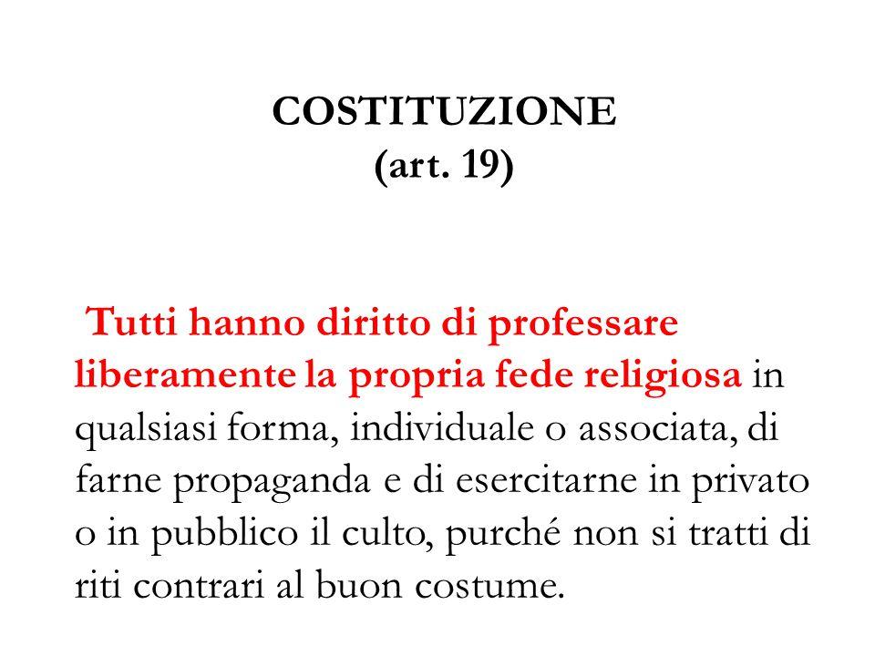COSTITUZIONE (art. 19) Tutti hanno diritto di professare liberamente la propria fede religiosa in qualsiasi forma, individuale o associata, di farne p