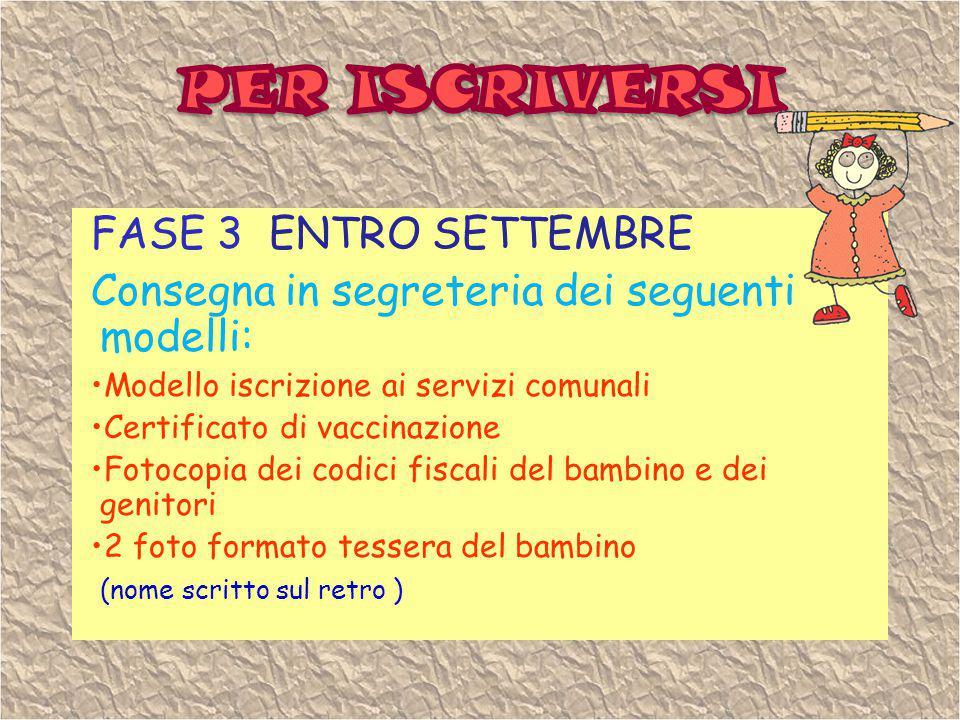 FASE 3 ENTRO SETTEMBRE Consegna in segreteria dei seguenti modelli: Modello iscrizione ai servizi comunali Certificato di vaccinazione Fotocopia dei c