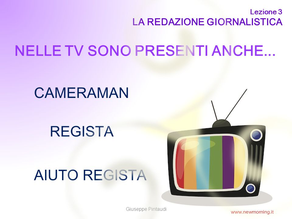 11 NELLE TV SONO PRESENTI ANCHE... CAMERAMAN AIUTO REGISTA REGISTA Lezione 3 LA REDAZIONE GIORNALISTICA Giuseppe Pintaudi www.newmorning.it