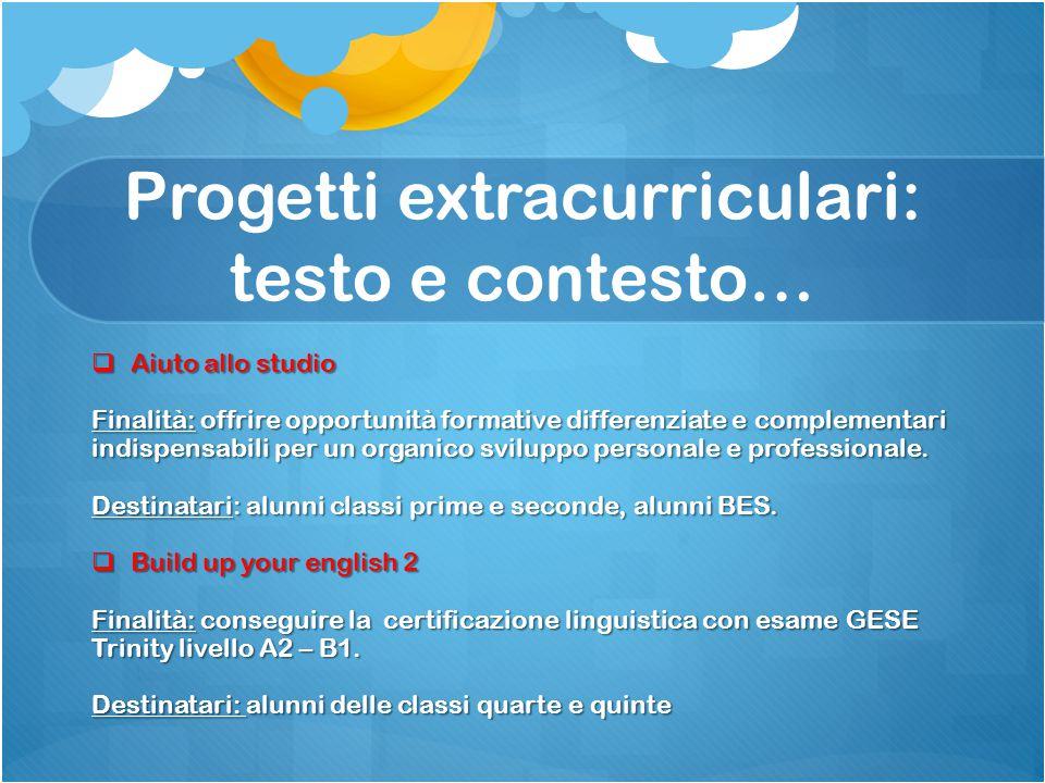 Progetti extracurriculari: testo e contesto…  Aiuto allo studio Finalità: offrire opportunità formative differenziate e complementari indispensabili