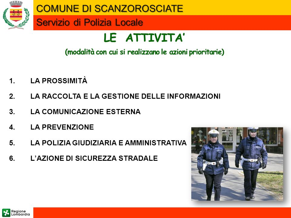 1.LA PROSSIMITÀ 2.LA RACCOLTA E LA GESTIONE DELLE INFORMAZIONI 3.LA COMUNICAZIONE ESTERNA 4.LA PREVENZIONE 5.LA POLIZIA GIUDIZIARIA E AMMINISTRATIVA 6.L'AZIONE DI SICUREZZA STRADALE COMUNE DI SCANZOROSCIATE Servizio di Polizia Locale