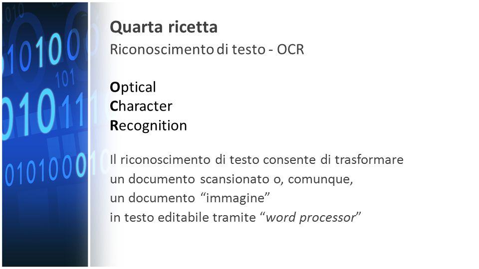 Quarta ricetta Riconoscimento di testo - OCR Optical Character Recognition Il riconoscimento di testo consente di trasformare un documento scansionato o, comunque, un documento immagine in testo editabile tramite word processor