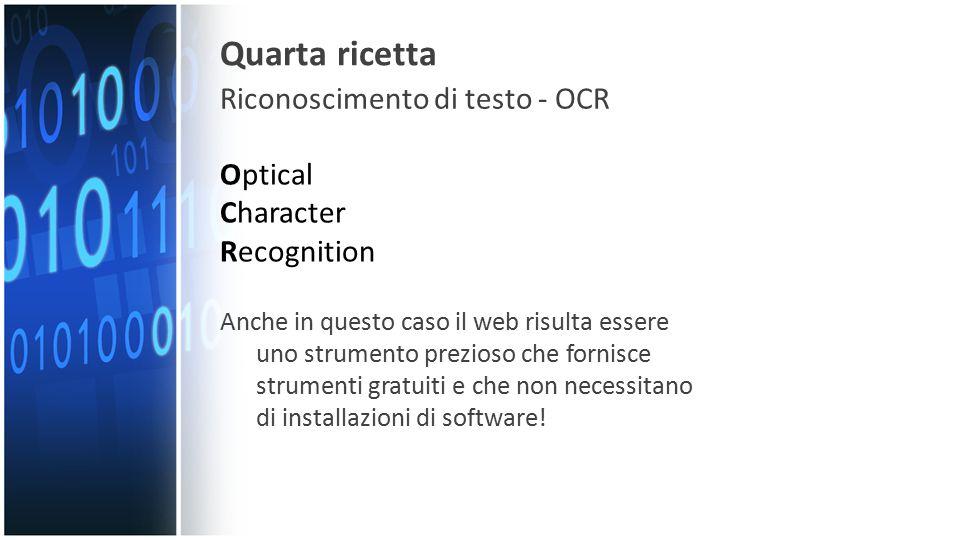 Quarta ricetta Riconoscimento di testo - OCR Optical Character Recognition Anche in questo caso il web risulta essere uno strumento prezioso che fornisce strumenti gratuiti e che non necessitano di installazioni di software!