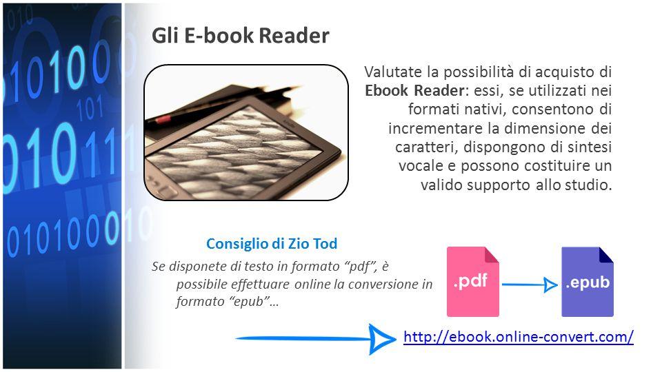 Gli E-book Reader Valutate la possibilità di acquisto di Ebook Reader: essi, se utilizzati nei formati nativi, consentono di incrementare la dimensione dei caratteri, dispongono di sintesi vocale e possono costituire un valido supporto allo studio.
