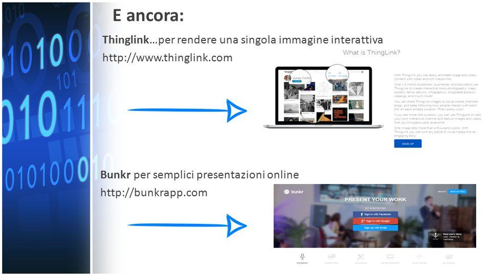 E ancora: Thinglink…per rendere una singola immagine interattiva http://www.thinglink.com Bunkr per semplici presentazioni online http://bunkrapp.com