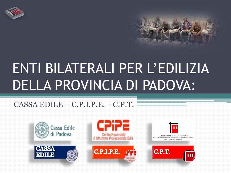 ENTI BILATERALI PER L'EDILIZIA DELLA PROVINCIA DI PADOVA: CASSA EDILE – C.P.I.P.E. – C.P.T.
