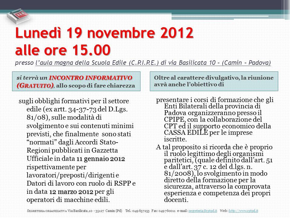 Lunedì 19 novembre 2012 alle ore 15.00 presso l'aula magna della Scuola Edile (C.P.I.P.E.) di via Basilicata 10 – (Camin – Padova) INCONTRO INFORMATIVO (G RATUITO ) si terrà un INCONTRO INFORMATIVO (G RATUITO ), allo scopo di fare chiarezza Oltre al carattere divulgativo, la riunione avrà anche l'obiettivo di 11 gennaio 2012 12 marzo 2012 sugli obblighi formativi per il settore edile (ex artt.