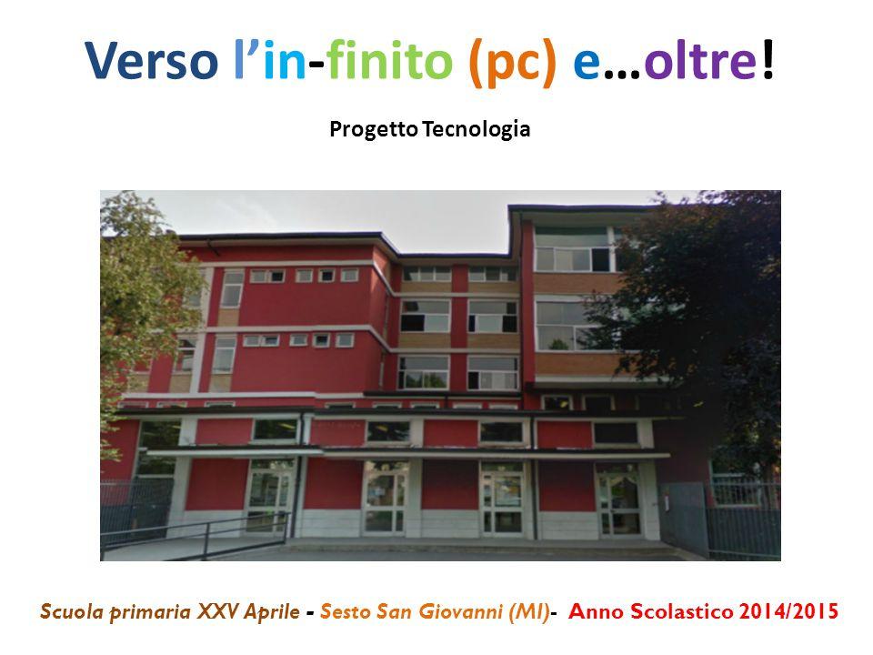Verso l'in-finito (pc) e…oltre! Progetto Tecnologia Scuola primaria XXV Aprile - Sesto San Giovanni (MI)- Anno Scolastico 2014/2015