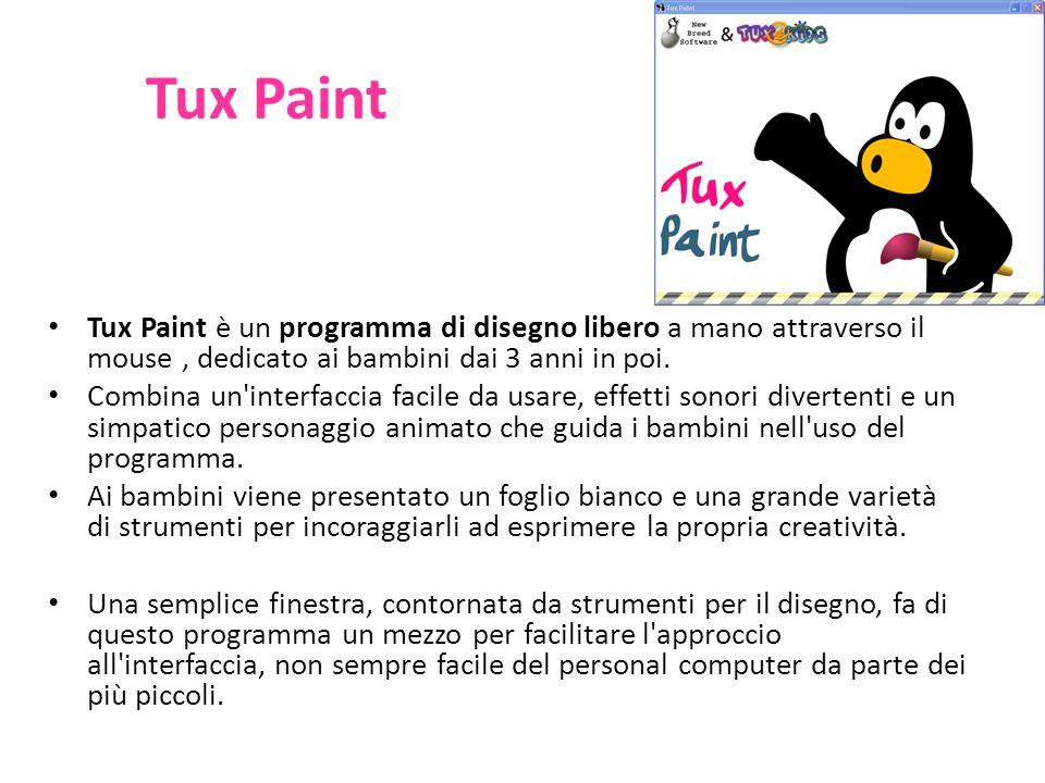 Tux Paint Tux Paint è un programma di disegno libero a mano attraverso il mouse, dedicato ai bambini dai 3 anni in poi. Combina un'interfaccia facile