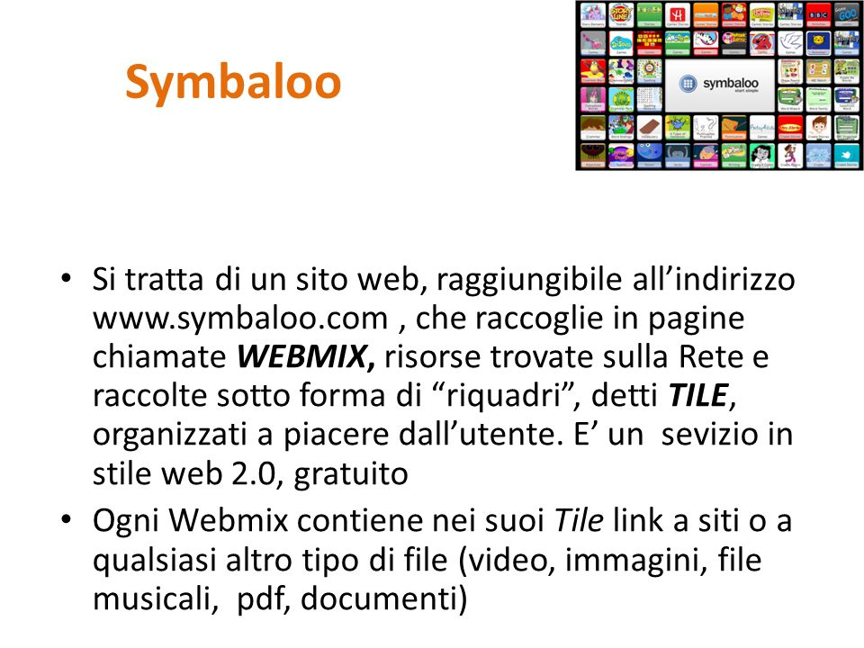 Symbaloo Si tratta di un sito web, raggiungibile all'indirizzo www.symbaloo.com, che raccoglie in pagine chiamate WEBMIX, risorse trovate sulla Rete e