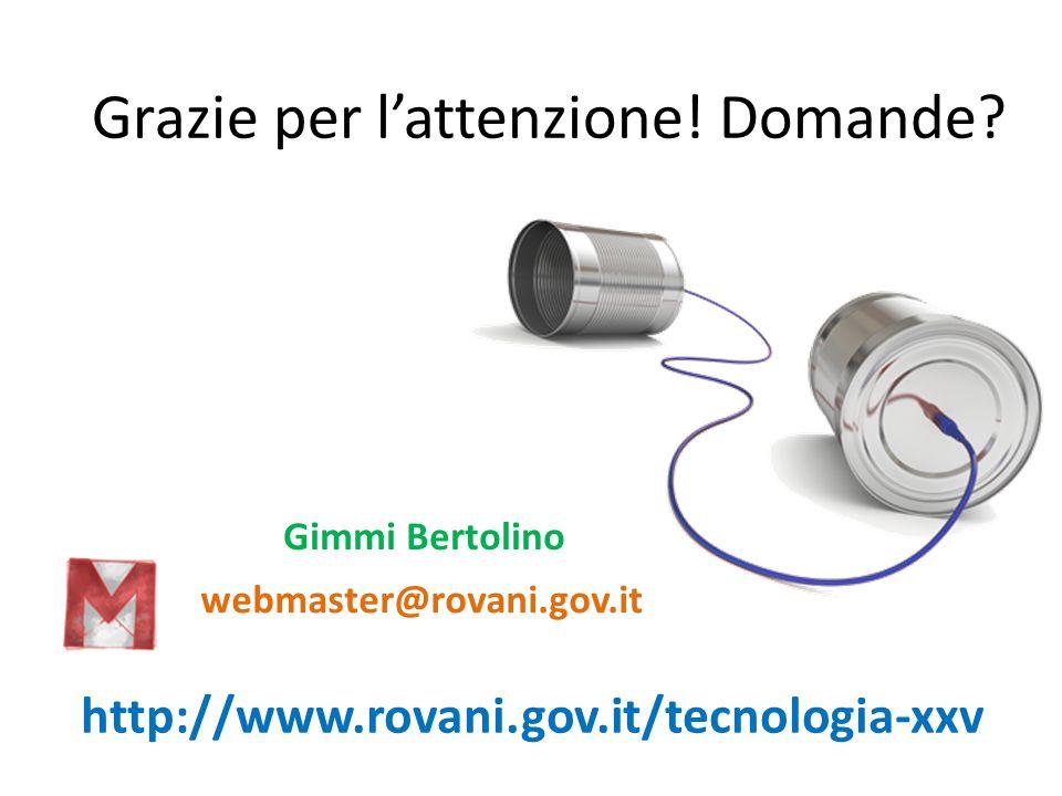 http://www.rovani.gov.it/tecnologia-xxv Grazie per l'attenzione! Domande? Gimmi Bertolino webmaster@rovani.gov.it