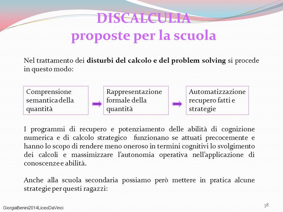 GiorgiaBenini2014LiceoDaVinci 38 DISCALCULIA proposte per la scuola Nel trattamento dei disturbi del calcolo e del problem solving si procede in quest